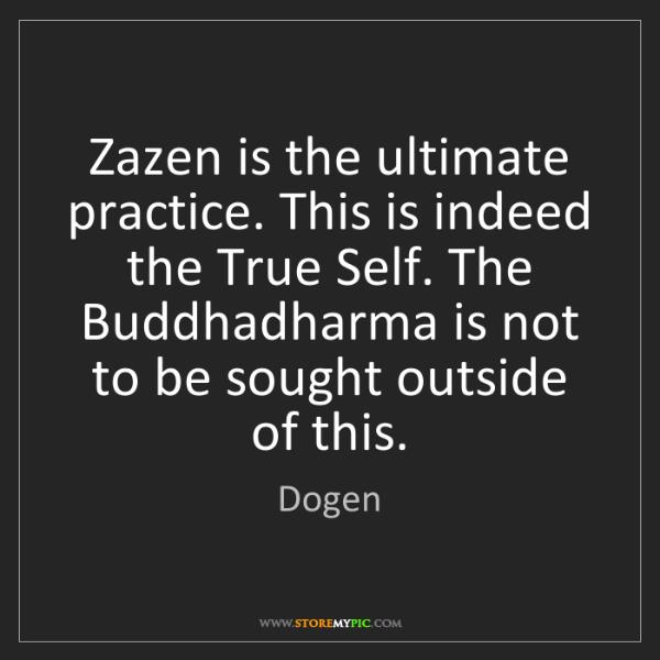 Dogen: Zazen is the ultimate practice. This is indeed the True...