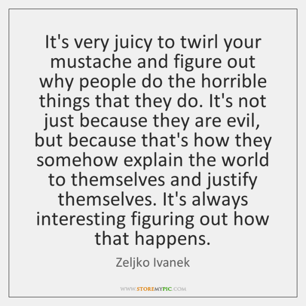 It's very juicy to twirl your mustache and figure out why people ...