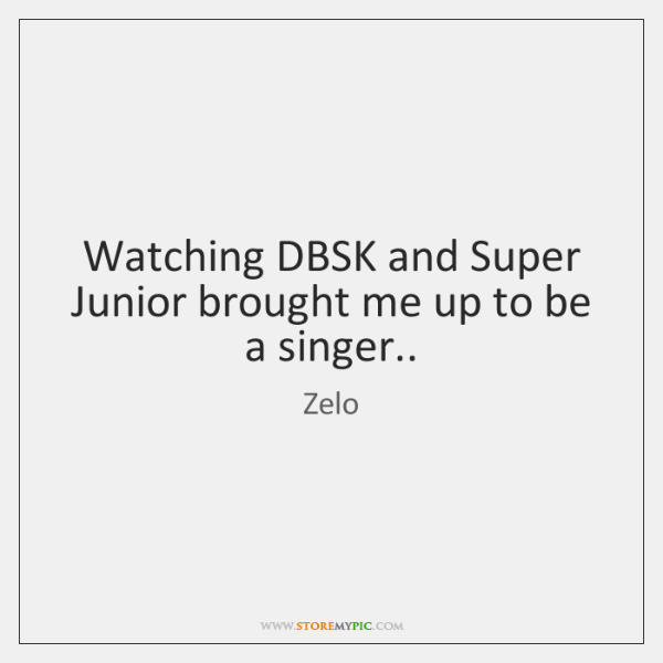 Watching DBSK and Super Junior brought me up to be a singer..