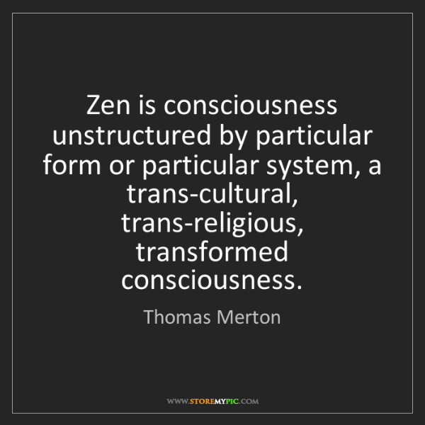 Thomas Merton: Zen is consciousness unstructured by particular form...