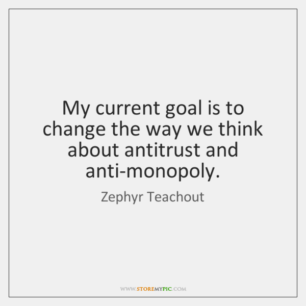 My current goal is to change the way we think about antitrust ...