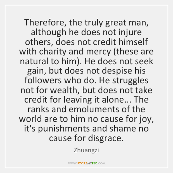 Therefore, the truly great man, although he does not injure others, does ...