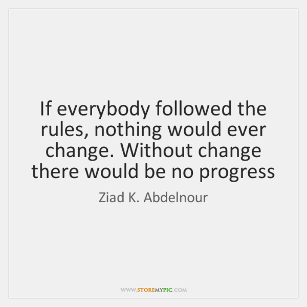 If everybody followed the rules, nothing would ever change. Without change there ...