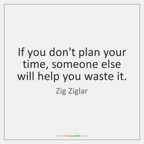 If you don't plan your time, someone else will help you waste ...