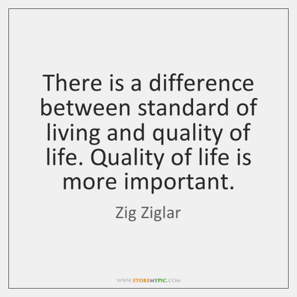 There is a difference between standard of living and quality of life. ...