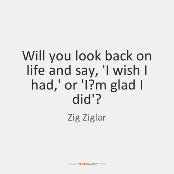 Will you look back on life and say, 'I wish I had,...