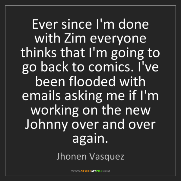 Jhonen Vasquez: Ever since I'm done with Zim everyone thinks that I'm...