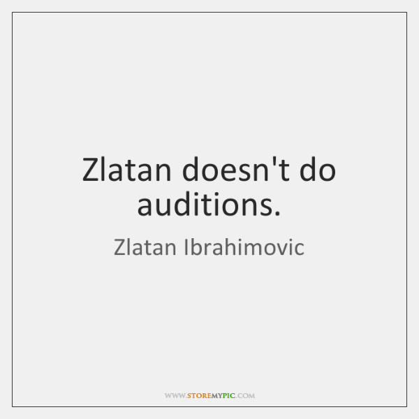 Zlatan doesn't do auditions.