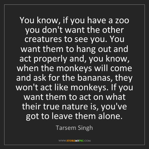 Tarsem Singh: You know, if you have a zoo you don't want the other...