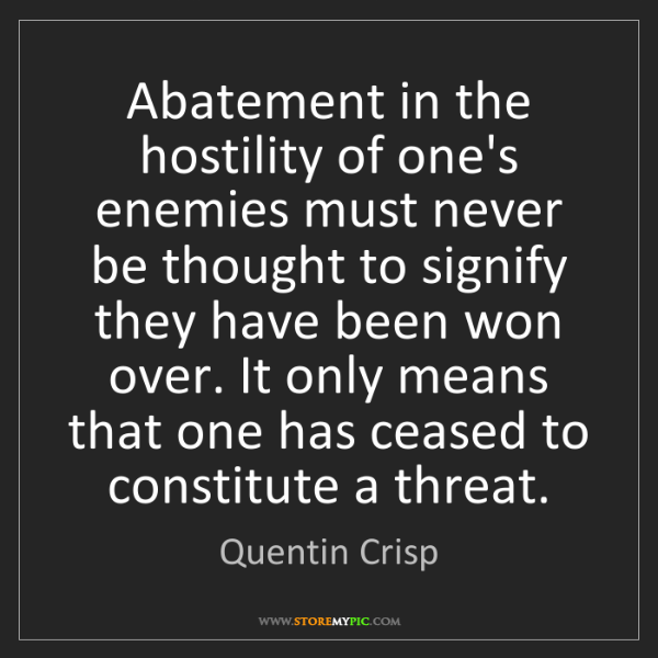 Quentin Crisp: Abatement in the hostility of one's enemies must never...