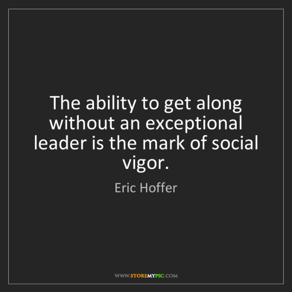 Eric Hoffer: The ability to get along without an exceptional leader...