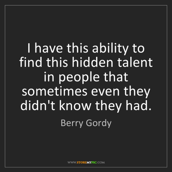 Berry Gordy: I have this ability to find this hidden talent in people...