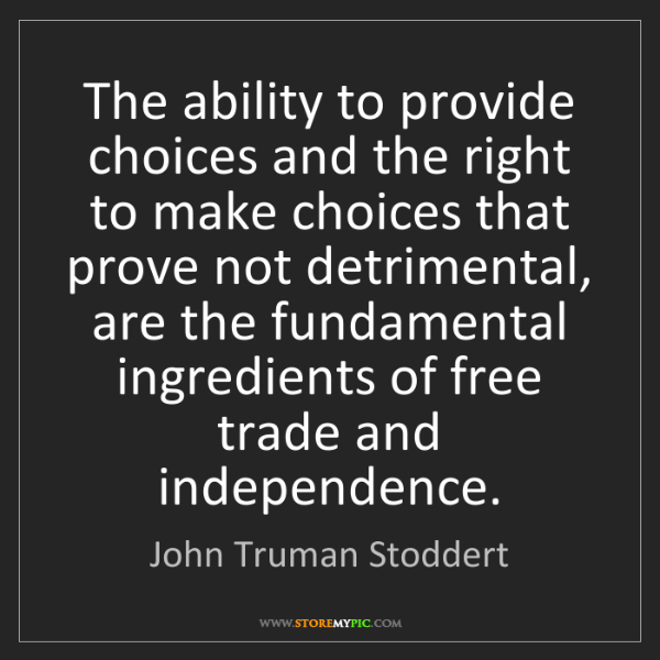 John Truman Stoddert: The ability to provide choices and the right to make...