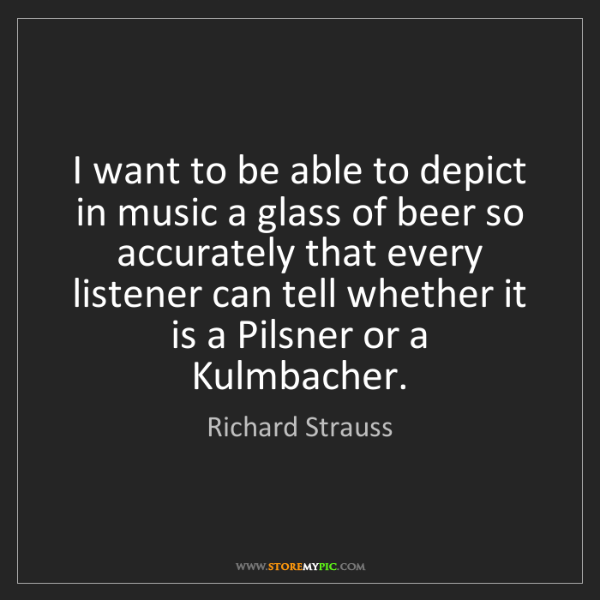 Richard Strauss: I want to be able to depict in music a glass of beer...