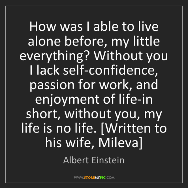 Albert Einstein: How was I able to live alone before, my little everything?...
