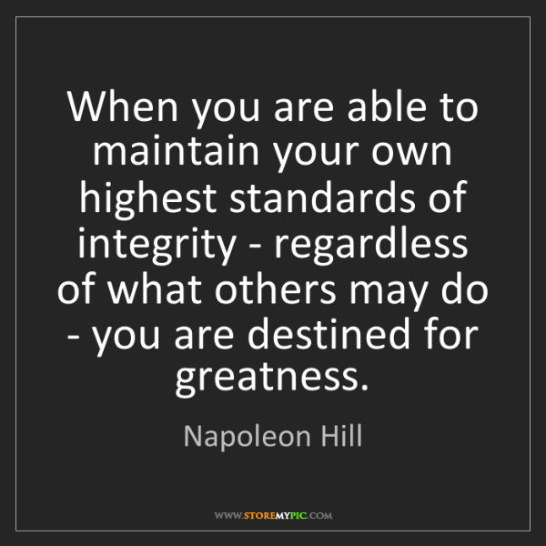 Napoleon Hill: When you are able to maintain your own highest standards...