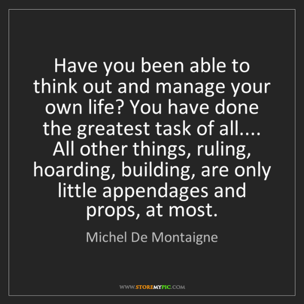 Michel De Montaigne: Have you been able to think out and manage your own life?...