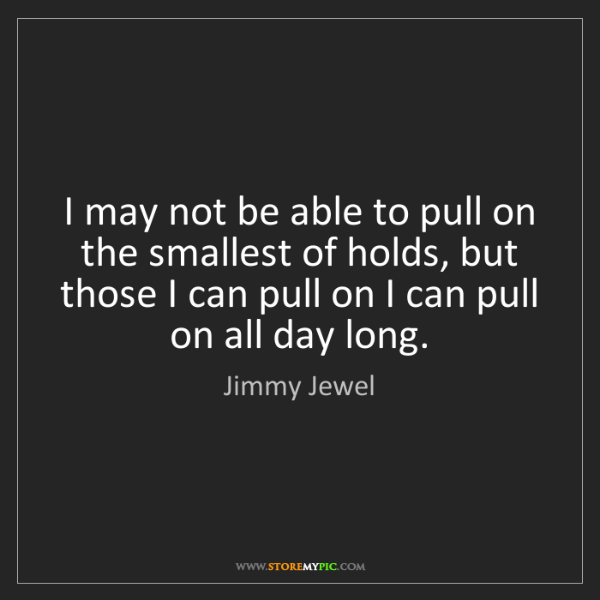 Jimmy Jewel: I may not be able to pull on the smallest of holds, but...