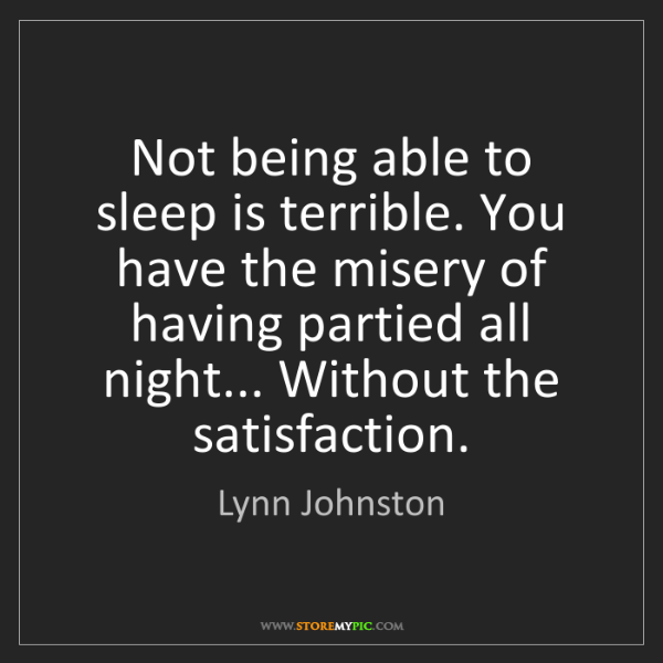 Lynn Johnston: Not being able to sleep is terrible. You have the misery...