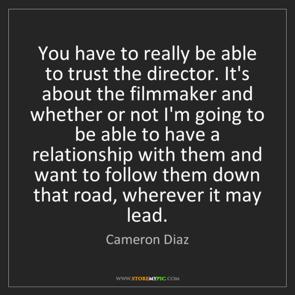 Cameron Diaz: You have to really be able to trust the director. It's...