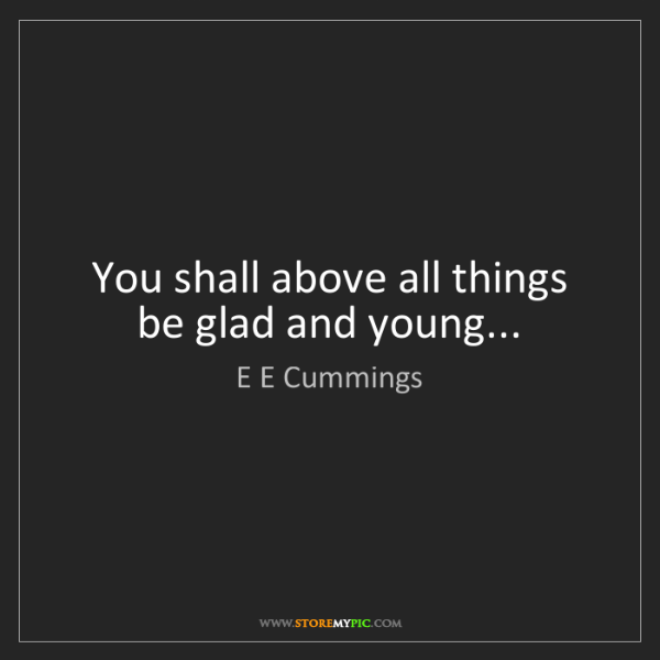 E E Cummings: You shall above all things be glad and young...