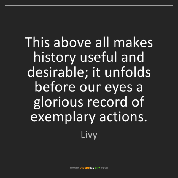 Livy: This above all makes history useful and desirable; it...