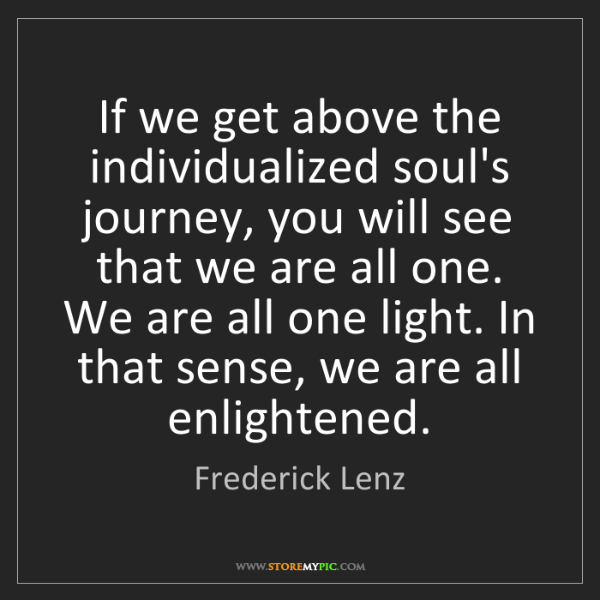 Frederick Lenz: If we get above the individualized soul's journey, you...