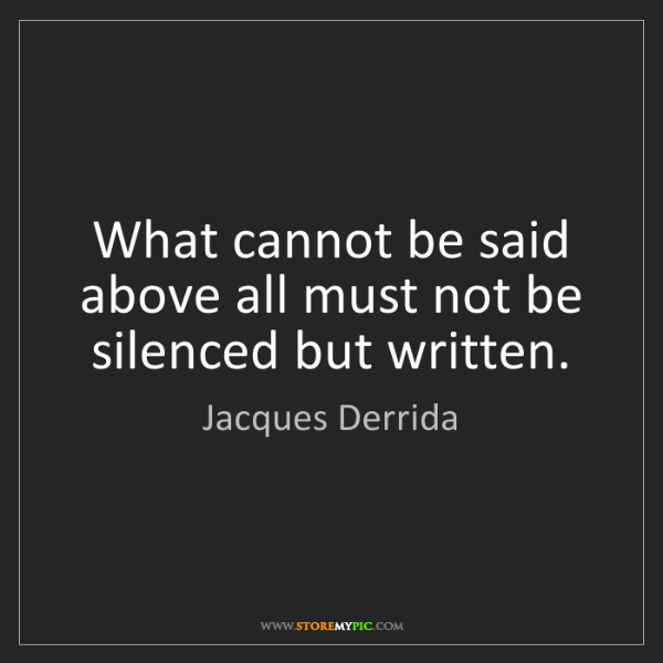 Jacques Derrida: What cannot be said above all must not be silenced but...