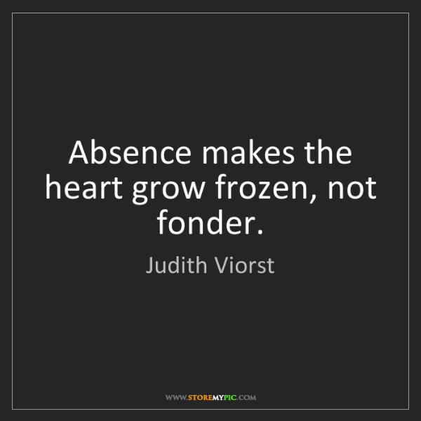 Judith Viorst: Absence makes the heart grow frozen, not fonder.