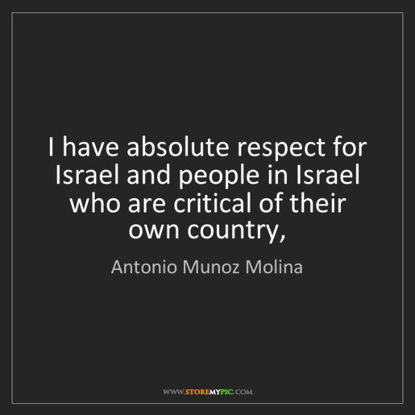 Antonio Munoz Molina: I have absolute respect for Israel and people in Israel...