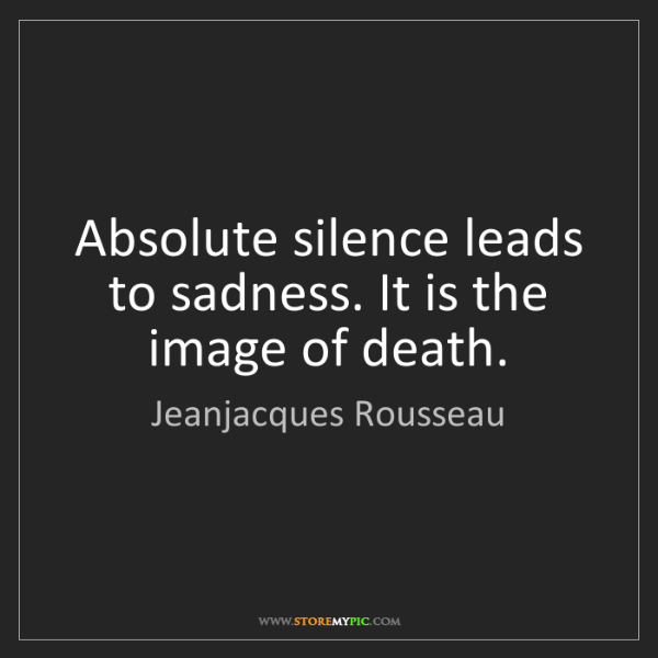 Jeanjacques Rousseau: Absolute silence leads to sadness. It is the image of...