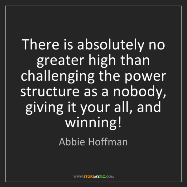 Abbie Hoffman: There is absolutely no greater high than challenging...