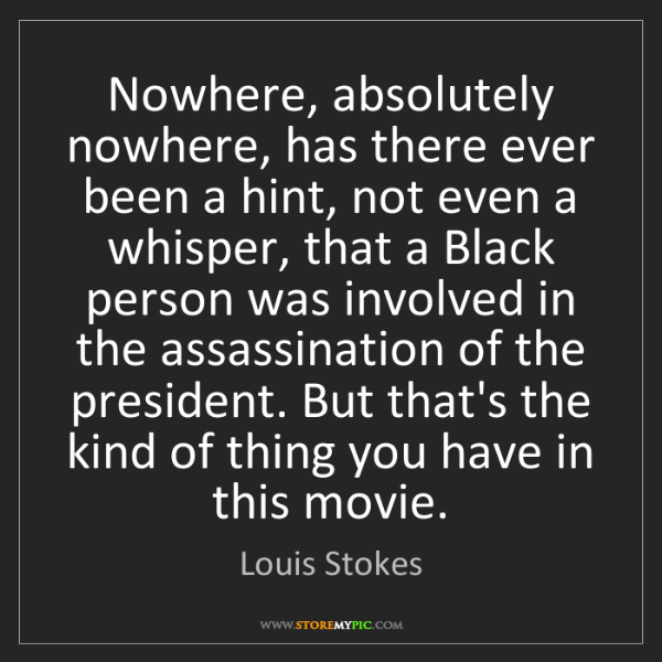 Louis Stokes: Nowhere, absolutely nowhere, has there ever been a hint,...