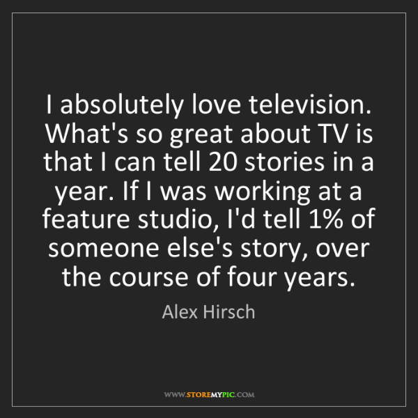 Alex Hirsch: I absolutely love television. What's so great about TV...