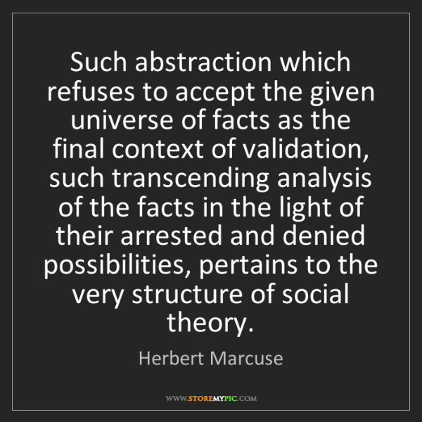 Herbert Marcuse: Such abstraction which refuses to accept the given universe...