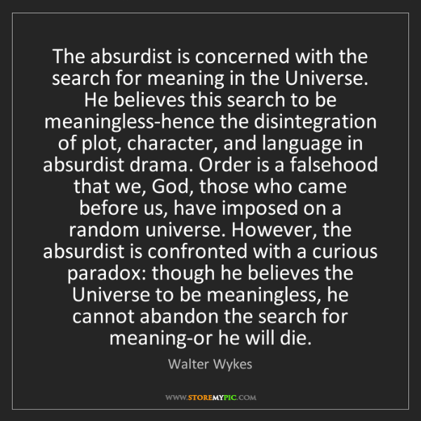 Walter Wykes: The absurdist is concerned with the search for meaning...