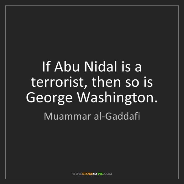 Muammar al-Gaddafi: If Abu Nidal is a terrorist, then so is George Washington.