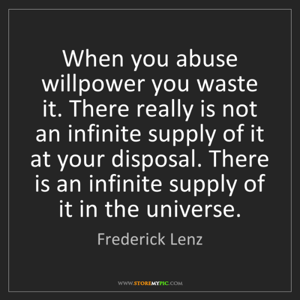 Frederick Lenz: When you abuse willpower you waste it. There really is...