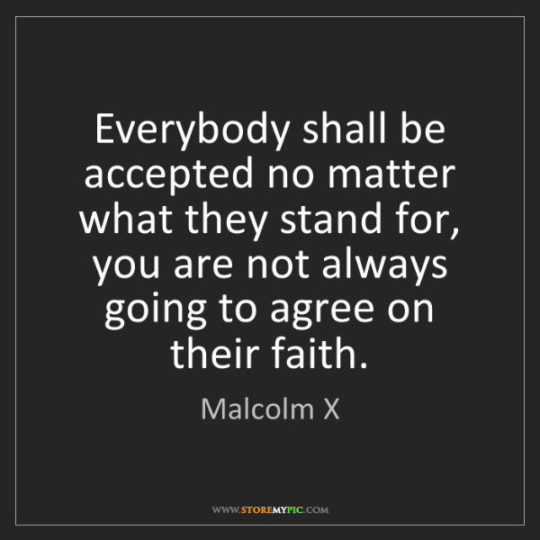 Malcolm X: Everybody shall be accepted no matter what they stand...