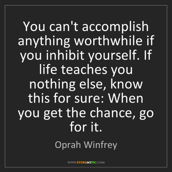 Oprah Winfrey: You can't accomplish anything worthwhile if you inhibit...