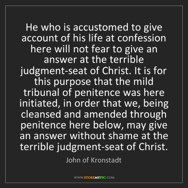 John of Kronstadt: He who is accustomed to give account of his life at confession...