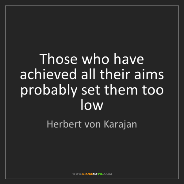 Herbert von Karajan: Those who have achieved all their aims probably set them...