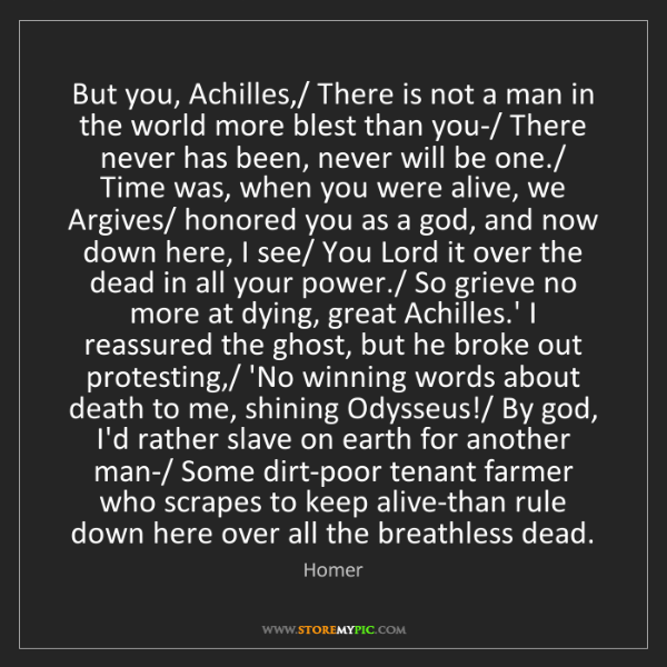 Homer: But you, Achilles,/ There is not a man in the world more...