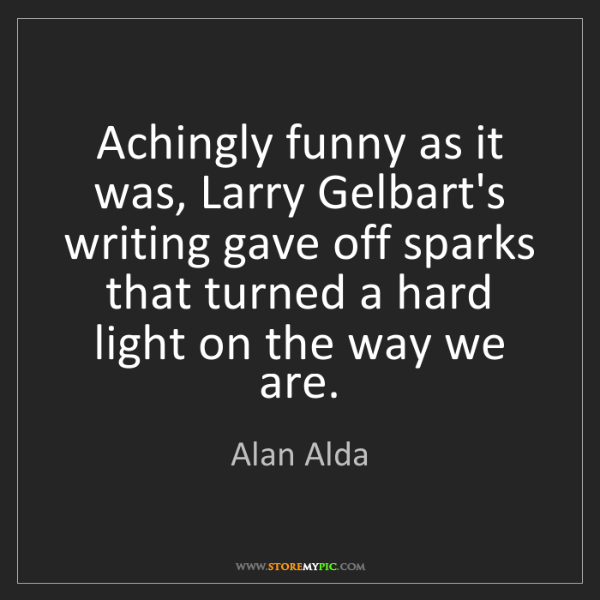 Alan Alda: Achingly funny as it was, Larry Gelbart's writing gave...