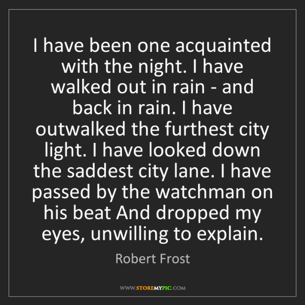 Robert Frost: I have been one acquainted with the night. I have walked...