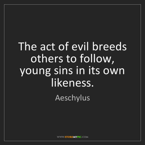 Aeschylus: The act of evil breeds others to follow, young sins in...