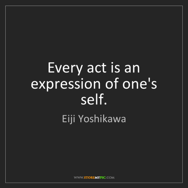 Eiji Yoshikawa: Every act is an expression of one's self.