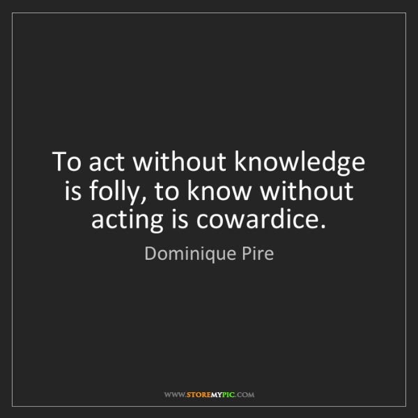 Dominique Pire: To act without knowledge is folly, to know without acting...