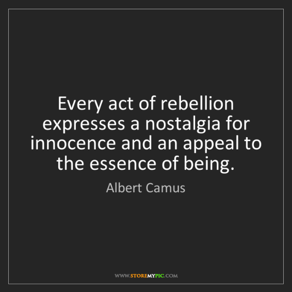 Albert Camus: Every act of rebellion expresses a nostalgia for innocence...