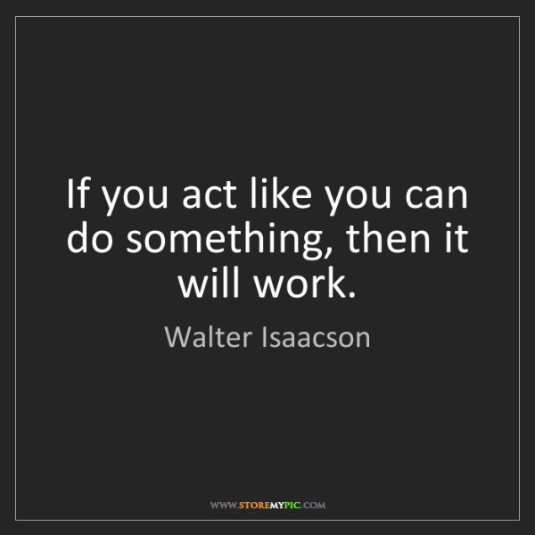 Walter Isaacson: If you act like you can do something, then it will work.